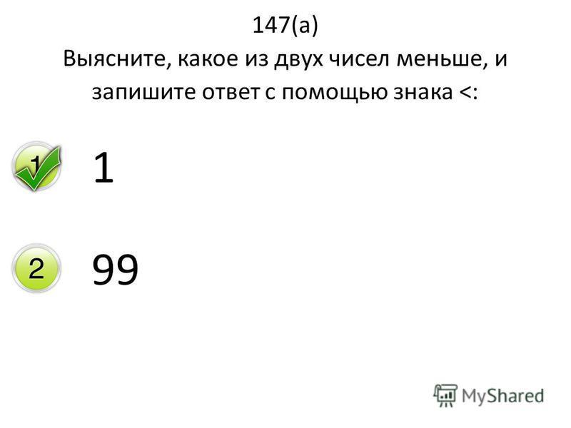 147(а) Выясните, какое из двух чисел меньше, и запишите ответ с помощью знака <: 1 99