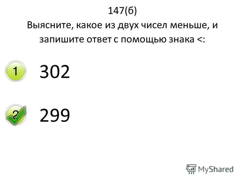 147(б) Выясните, какое из двух чисел меньше, и запишите ответ с помощью знака <: 302 299