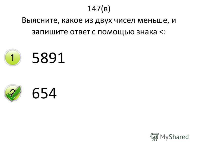 147(в) Выясните, какое из двух чисел меньше, и запишите ответ с помощью знака <: 5891 654