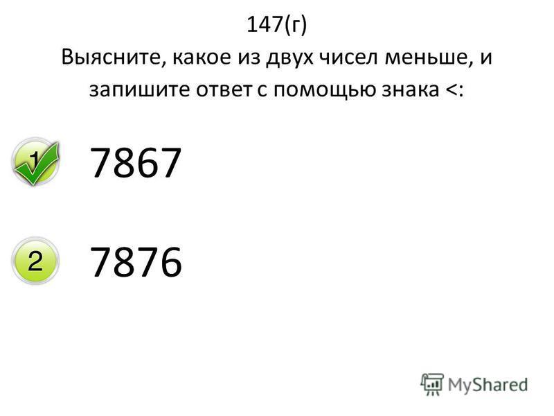 147(г) Выясните, какое из двух чисел меньше, и запишите ответ с помощью знака <: 7867 7876