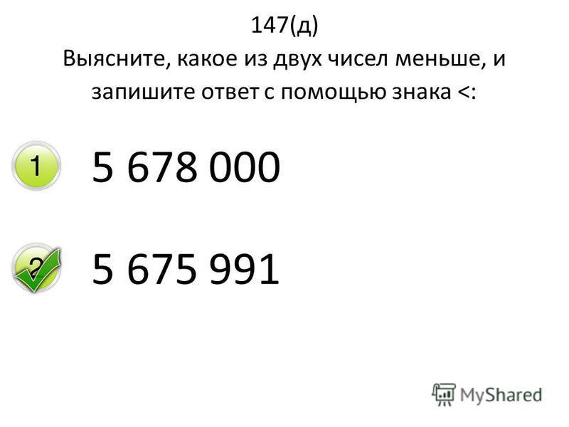 147(д) Выясните, какое из двух чисел меньше, и запишите ответ с помощью знака <: 5 678 000 5 675 991