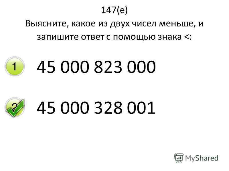 147(е) Выясните, какое из двух чисел меньше, и запишите ответ с помощью знака <: 45 000 823 000 45 000 328 001
