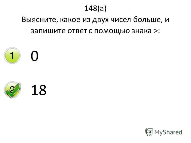 148(а) Выясните, какое из двух чисел больше, и запишите ответ с помощью знака >: 0 18