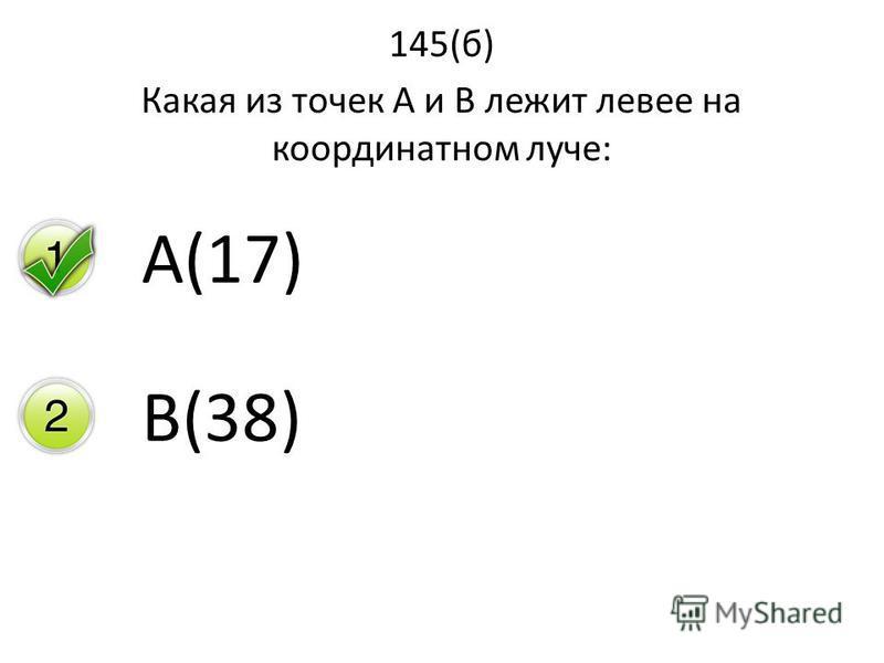 145(б) Какая из точек А и В лежит левее на координатном луче: А(17) В(38)