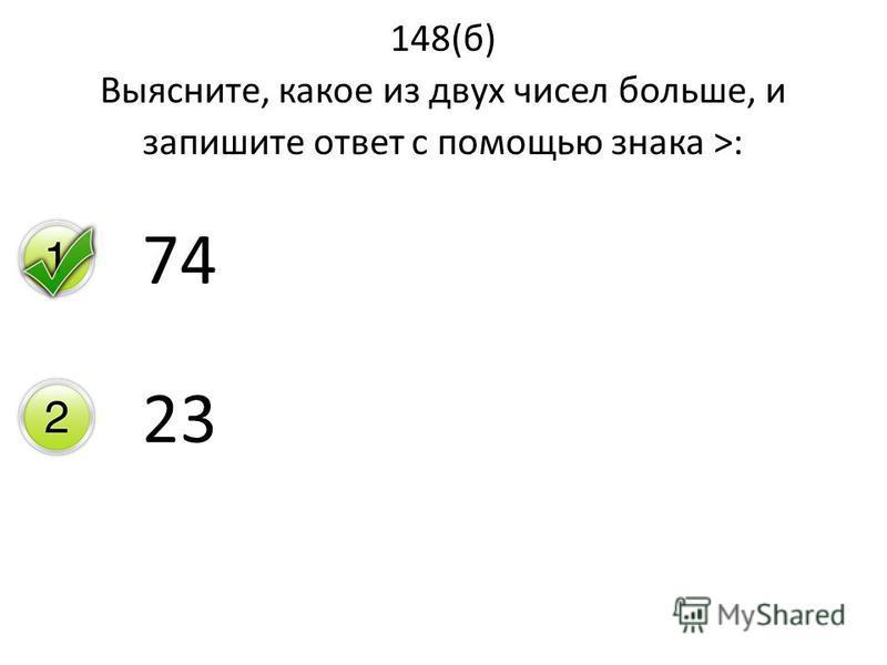148(б) Выясните, какое из двух чисел больше, и запишите ответ с помощью знака >: 74 23