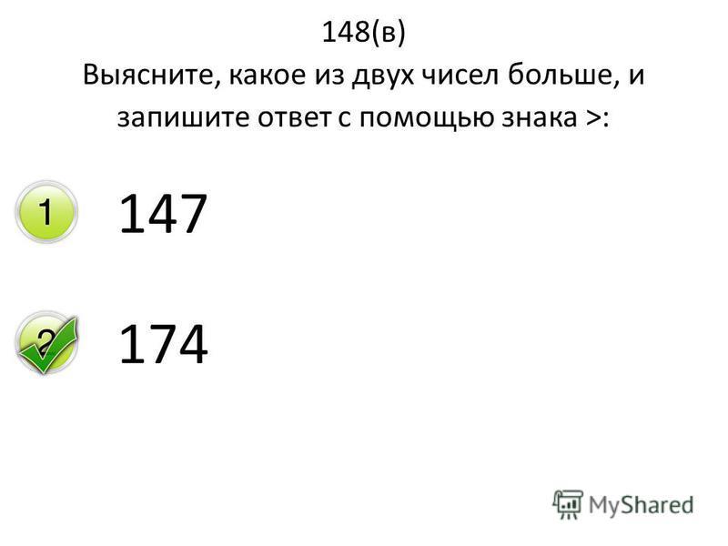148(в) Выясните, какое из двух чисел больше, и запишите ответ с помощью знака >: 147 174