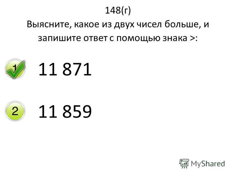148(г) Выясните, какое из двух чисел больше, и запишите ответ с помощью знака >: 11 871 11 859
