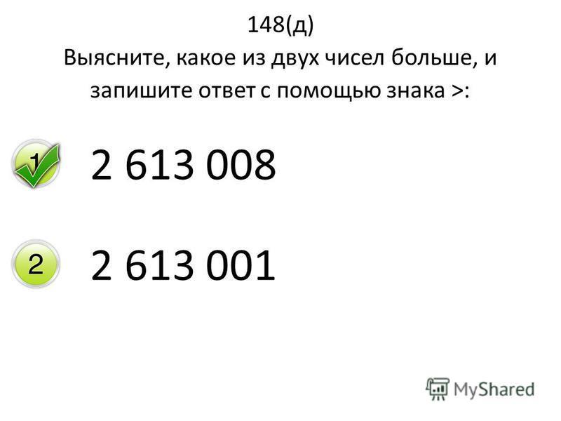 148(д) Выясните, какое из двух чисел больше, и запишите ответ с помощью знака >: 2 613 008 2 613 001