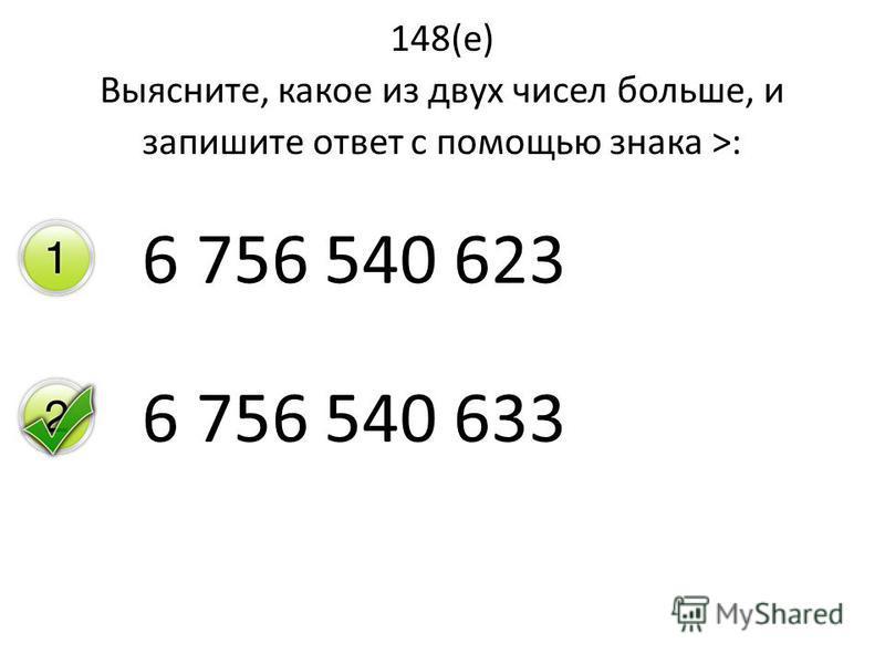 148(е) Выясните, какое из двух чисел больше, и запишите ответ с помощью знака >: 6 756 540 623 6 756 540 633