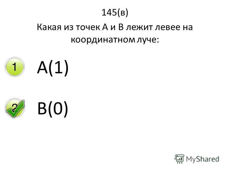 145(в) Какая из точек А и В лежит левее на координатном луче: А(1) В(0)