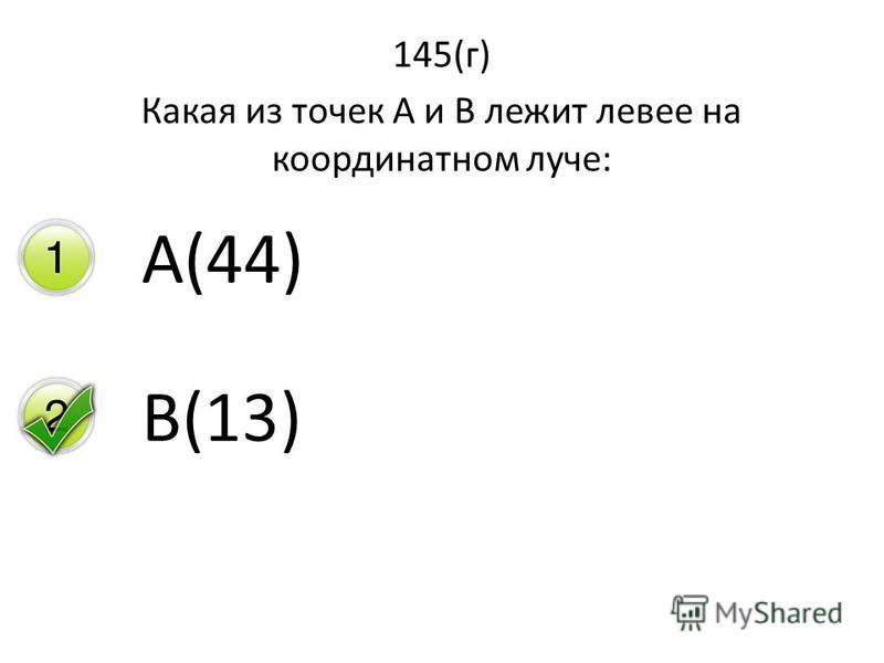 145(г) Какая из точек А и В лежит левее на координатном луче: А(44) В(13)
