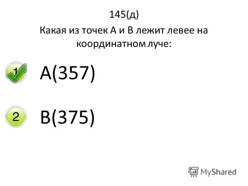 145(д) Какая из точек А и В лежит левее на координатном луче: А(357) В(375)