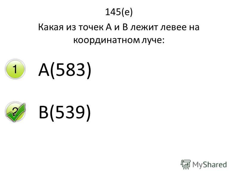 145(е) Какая из точек А и В лежит левее на координатном луче: А(583) В(539)
