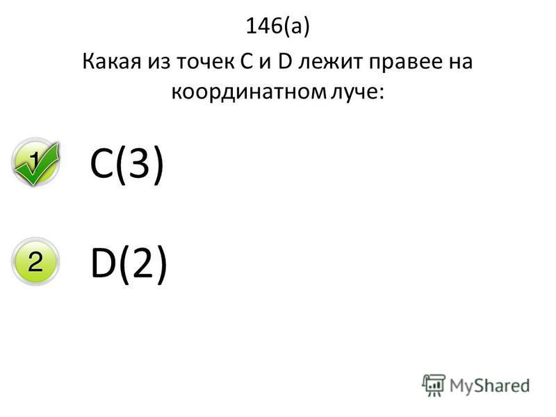 146(а) Какая из точек С и D лежит правее на координатном луче: C(3)C(3) D(2)D(2)