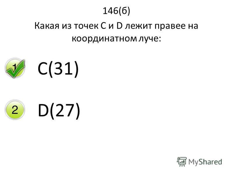 146(б) Какая из точек С и D лежит правее на координатном луче: C(31) D(27)