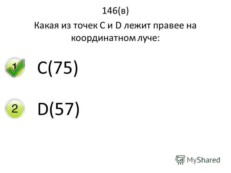 146(в) Какая из точек С и D лежит правее на координатном луче: C(75) D(57)