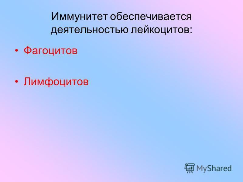 Иммунитет обеспечивается деятельностью лейкоцитов: Фагоцитов Лимфоцитов
