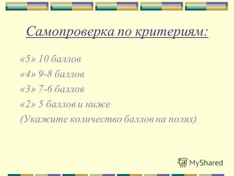 Самопроверка по критериям: «5» 10 баллов «4» 9-8 баллов «3» 7-6 баллов «2» 5 баллов и ниже (Укажите количество баллов на полях)