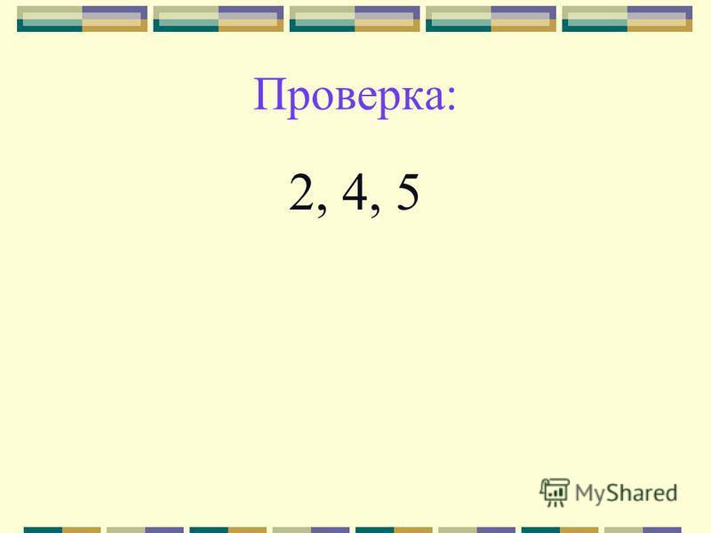 Проверка: 2, 4, 5