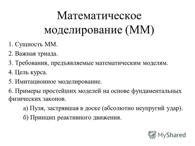 Математическое моделирование (ММ) 1. Сущность ММ. 2. Важная триада. 3. Требования, предъявляемые математическим моделям. 4. Цель курса. 5. Имитационное моделирование. 6. Примеры простейших моделей на основе фундаментальных физических законов. а) Пуля