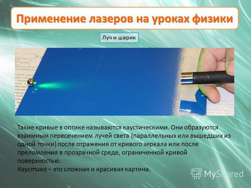 Применение лазеров на уроках физики Луч и шарик Такие кривые в оптике называются каустическими. Они образуются взаимным пересечением лучей света (параллельных или вышедших из одной точки) после отражения от кривого зеркала или после преломления в про