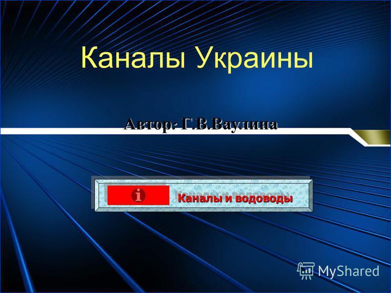 Каналы Украины Каналы и водоводы Каналы и водоводы Каналы и водоводы Каналы и водоводы Автор : Г. В. Ваулина
