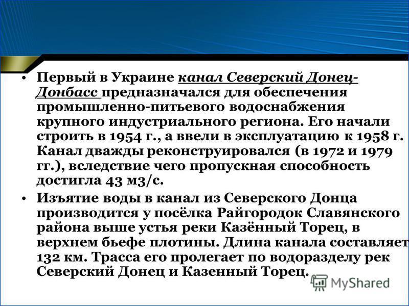 Первый в Украине канал Северский Донец- Донбасс предназначался для обеспечения промышленно-питьевого водоснабжения крупного индустриального региона. Его начали строить в 1954 г., а ввели в эксплуатацию к 1958 г. Канал дважды реконструировался (в 1972