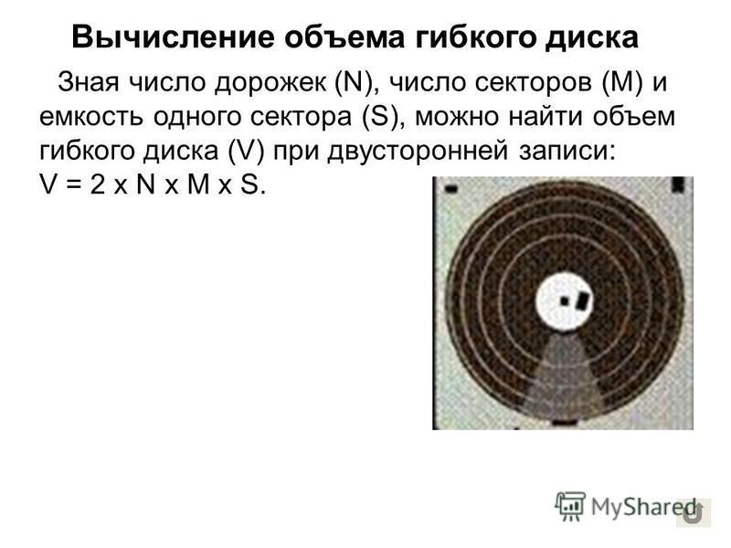 Зная число дорожек (N), число секторов (M) и емкость одного сектора (S), можно найти объем гибкого диска (V) при двусторонней записи: V = 2 х N х M х S. Вычисление объема гибкого диска
