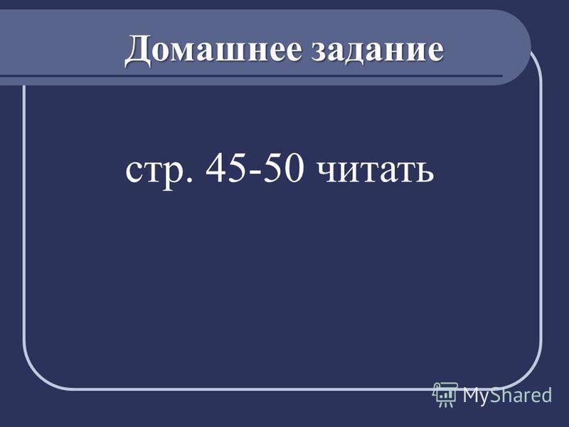 Домашнее задание стр. 45-50 читать