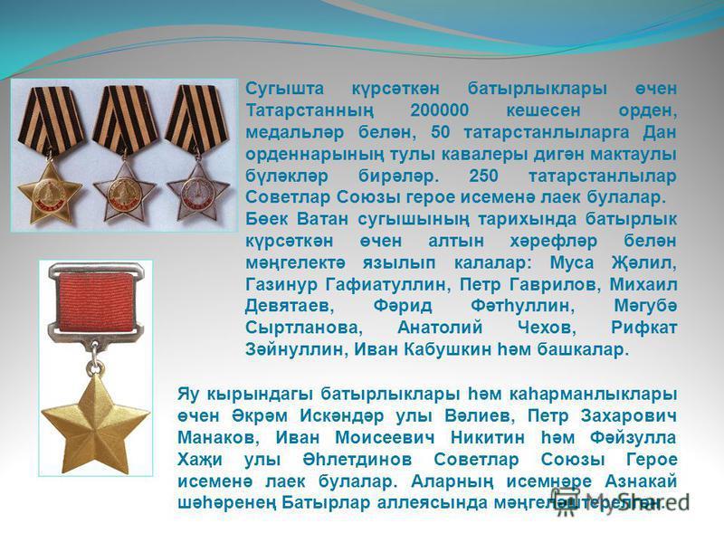 Сугышта күрсәткән батырлыклары өчен Татарстанның 200000 кешесен орден, медальләр белән, 50 татарстанлыларга Дан орденнарының тулы кавалеры дигән мактаулы бүләкләр бирәләр. 250 татарстанлылар Советлар Союзы герое исеменә лаек булалар. Бөек Ватан сугыш