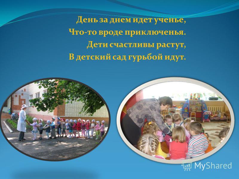 День за днем идет ученье, Что-то вроде приключенья. Дети счастливы растут, В детский сад гурьбой идут.