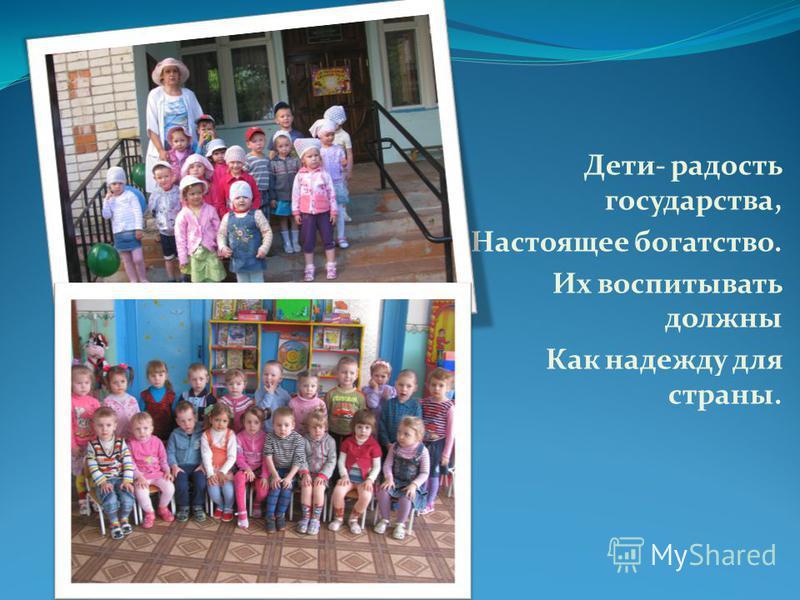 Дети- радость государства, Настоящее богатство. Их воспитывать должны Как надежду для страны.