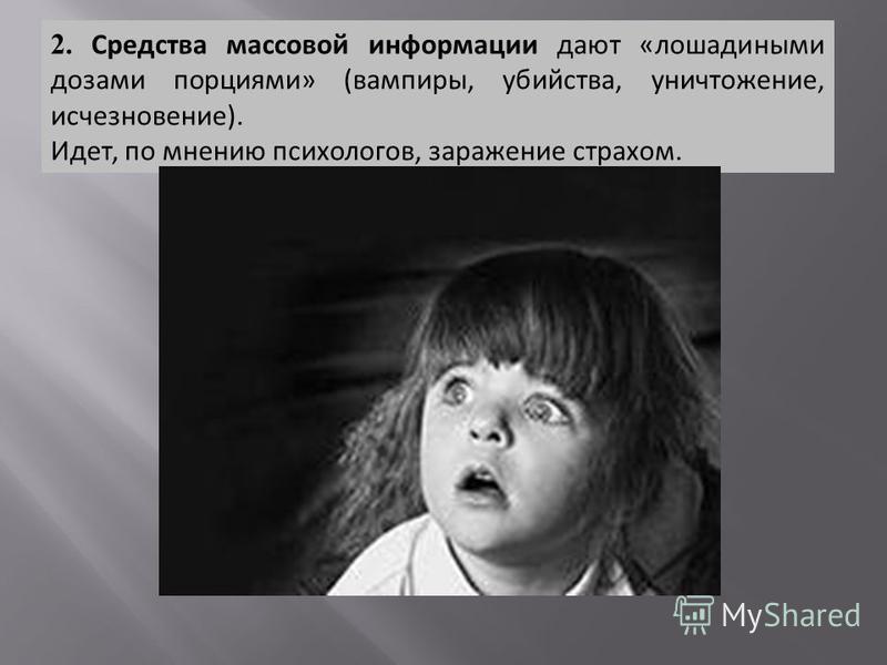 2. Средства массовой информации дают «лошадиными дозами порциями» (вампиры, убийства, уничтожение, исчезновение). Идет, по мнению психологов, заражение страхом.