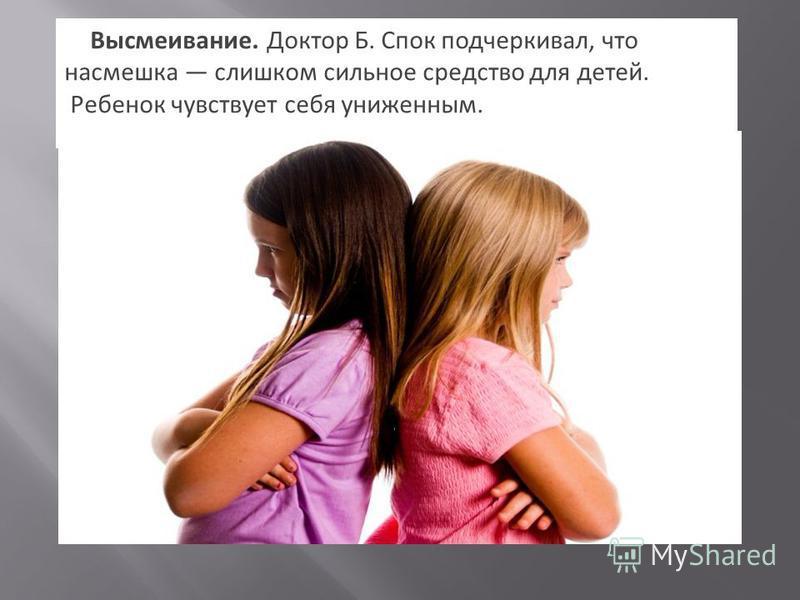 5. Высмеивание. Доктор Б. Спок подчеркивал, что насмешка слишком сильное средство для детей. Ребенок чувствует себя униженным.
