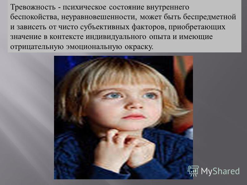 Тревожность - психическое состояние внутреннего беспокойства, неуравновешенности, может быть беспредметной и зависеть от чисто субъективных факторов, приобретающих значение в контексте индивидуального опыта и имеющие отрицательную эмоциональную окрас