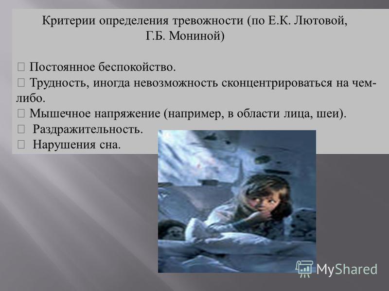 Критерии определения тревожности (по Е.К. Лютовой, Г.Б. Мониной) Постоянное беспокойство. Трудность, иногда невозможность сконцентрироваться на чем- либо. Мышечное напряжение (например, в области лица, шеи). Раздражительность. Нарушения сна.