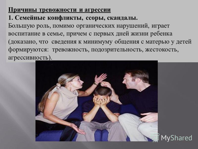 Причины тревожности и агрессии 1. Семейные конфликты, ссоры, скандалы. Большую роль, помимо органических нарушений, играет воспитание в семье, причем с первых дней жизни ребенка (доказано, что сведения к минимуму общения с матерью у детей формируются