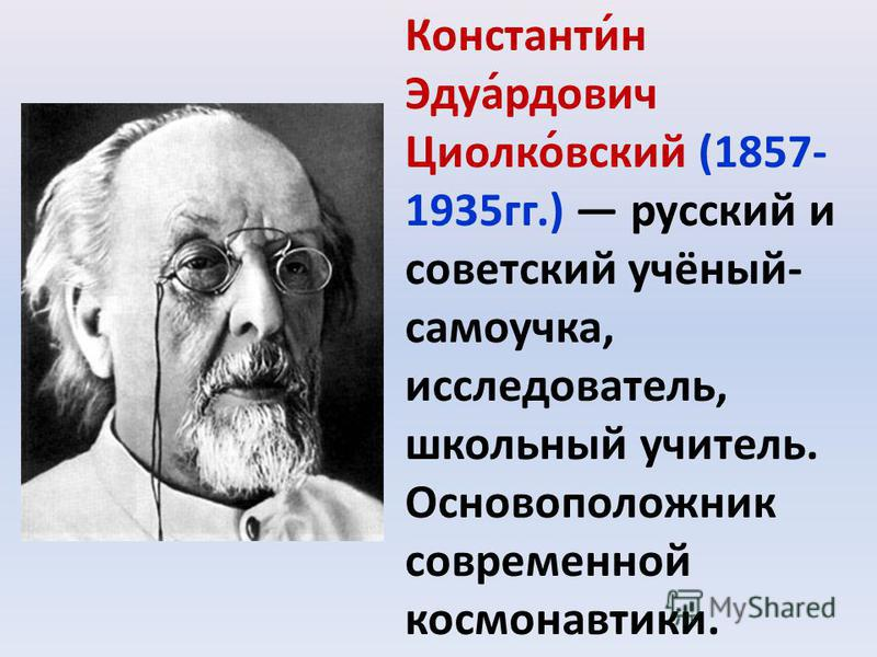 Константи́н Эдуа́рдович Циолко́всякий (1857- 1935 гг.) русский и советский учёный- самоучка, исследователь, школьный учитель. Основоположник современной космонавтики.