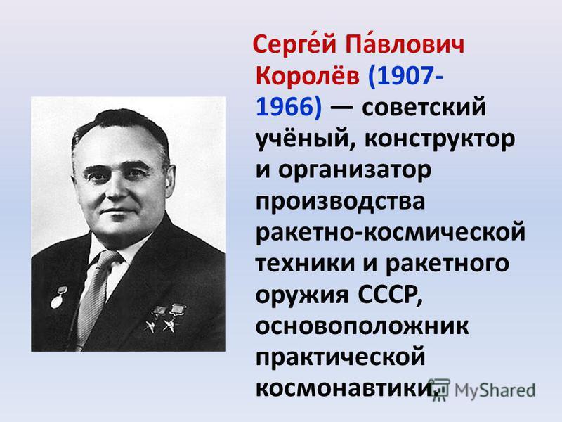 Серге́й Па́влович Королёв (1907- 1966) советский учёный, конструктор и организатор производства ракетно-космической техники и ракетного оружия СССР, основоположник практической космонавтики.