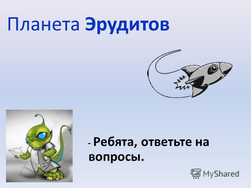 Планета Эрудитов - Ребята, ответьте на вопросы.