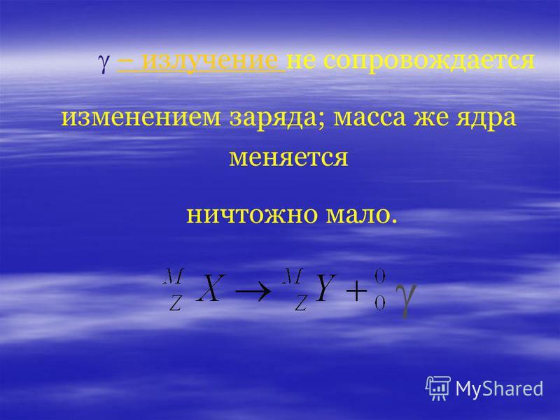 – излучение не сопровождается– излучение изменением заряда; масса же ядра меняется ничтожно мало.