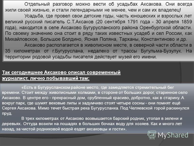 Так сегодняшнее Аксаково описал современный журналист, лично побывавший там: «Есть в Бугурусланском районе место, где замедляется стремительный бег времени. Стоит между живописными холмами, в стороне от больших дорог, старинное село Аксаково. В центр