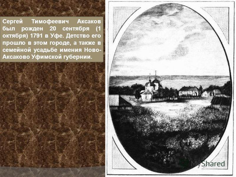 Сергей Тимофеевич Аксаков был рожден 20 сентября (1 октября) 1791 в Уфе. Детство его прошло в этом городе, а также в семейной усадьбе имения Ново- Аксаково Уфимской губернии.