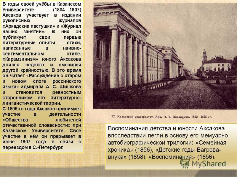 В годы своей учёбы в Казанском Университете (18041807) Аксаков участвует в издании рукописных журналов «Аркадские пастушки» и «Журнал наших занятий». В них он публикует свои первые литературные опыты стихи, написанные в наивно- сентиментальном стиле.