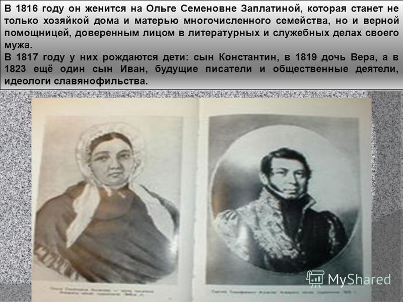 В 1816 году он женится на Ольге Семеновне Заплатиной, которая станет не только хозяйкой дома и матерью многочисленного семейства, но и верной помощницей, доверенным лицом в литературных и служебных делах своего мужа. В 1817 году у них рождаются дети: