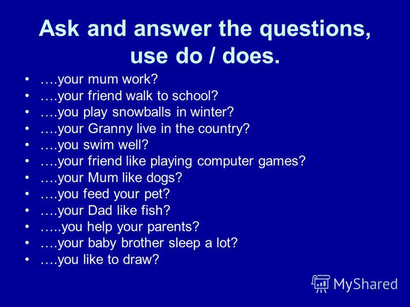 Ask and answer the questions, use do / does. ….your mum work? ….your friend walk to school? ….you play snowballs in winter? ….your Granny live in the country? ….you swim well? ….your friend like playing computer games? ….your Mum like dogs? ….you fee