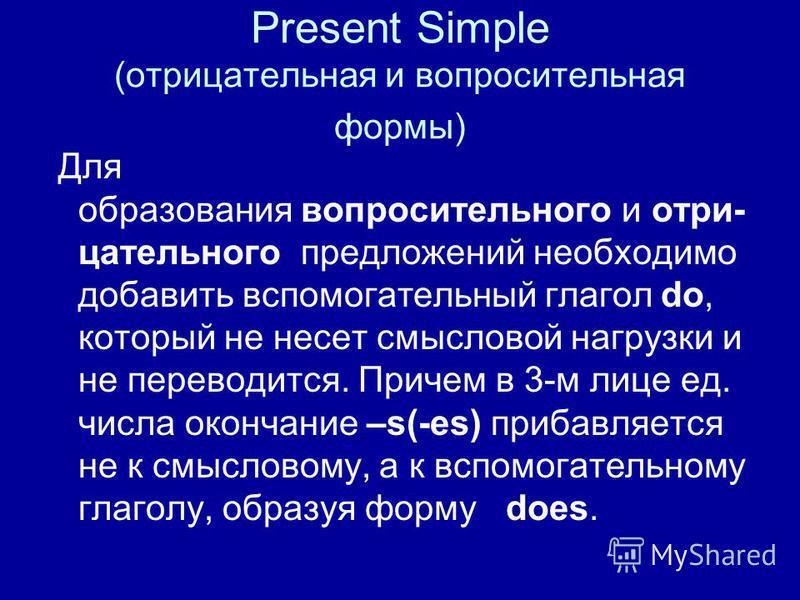 Present Simple (отрицательная и вопросительная формы) Для образования вопросительного и отрицательного предложений необходимо добавить вспомогательный глагол do, который не несет смысловой нагрузки и не переводится. Причем в 3-м лице ед. числа оконча