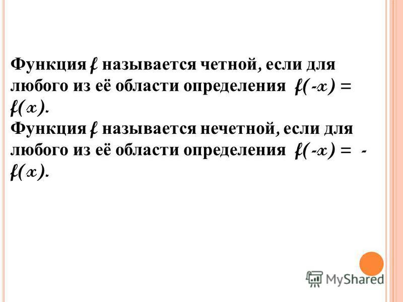 Функция f называется четной, если для любого из её области определения f(-x) = f(x). Функция f называется нечетной, если для любого из её области определения f(-x) = - f(x).