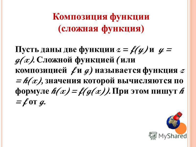 Пусть даны две функции z = f(y) и y = g(x). Сложной функцией ( или композицией f и g) называется функция z = h(x), значения которой вычисляются по формуле h(x) = f(g(x)). При этом пишут h = f от g. Композиция функции (сложная функция)