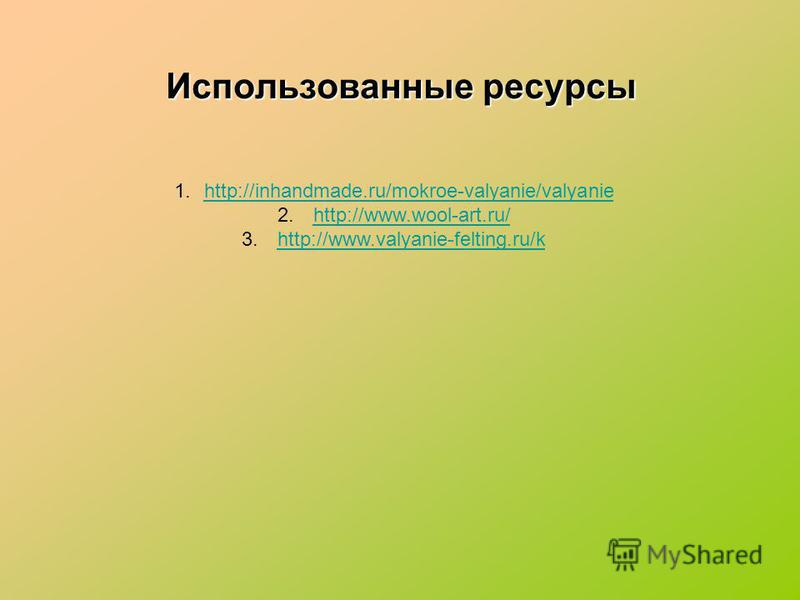 Использованные ресурсы 1.http://inhandmade.ru/mokroe-valyanie/valyaniehttp://inhandmade.ru/mokroe-valyanie/valyanie 2. http://www.wool-art.ru/http://www.wool-art.ru/ 3. http://www.valyanie-felting.ru/khttp://www.valyanie-felting.ru/k